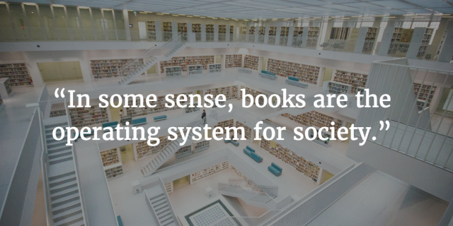 """In some sense, books are the operating system for society."""