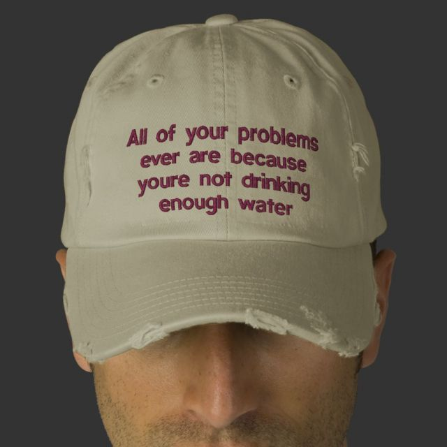 "Someone wearing a cap that reads ""All your problems ever are because youre not drinking enough water"""